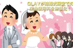 GLAYが結婚式限定での楽曲使用料を無償化!でもHOWEVERは結婚式に向いていないような(汗)