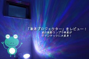 おすすめの「海洋プロジェクター」をレビュー!波の投影ランプで部屋がロマンチックに大変身!