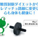 30代メタボ男子!糖質制限ダイエットから筋トレマッチョ路線に変更したら心も身体も健康に!